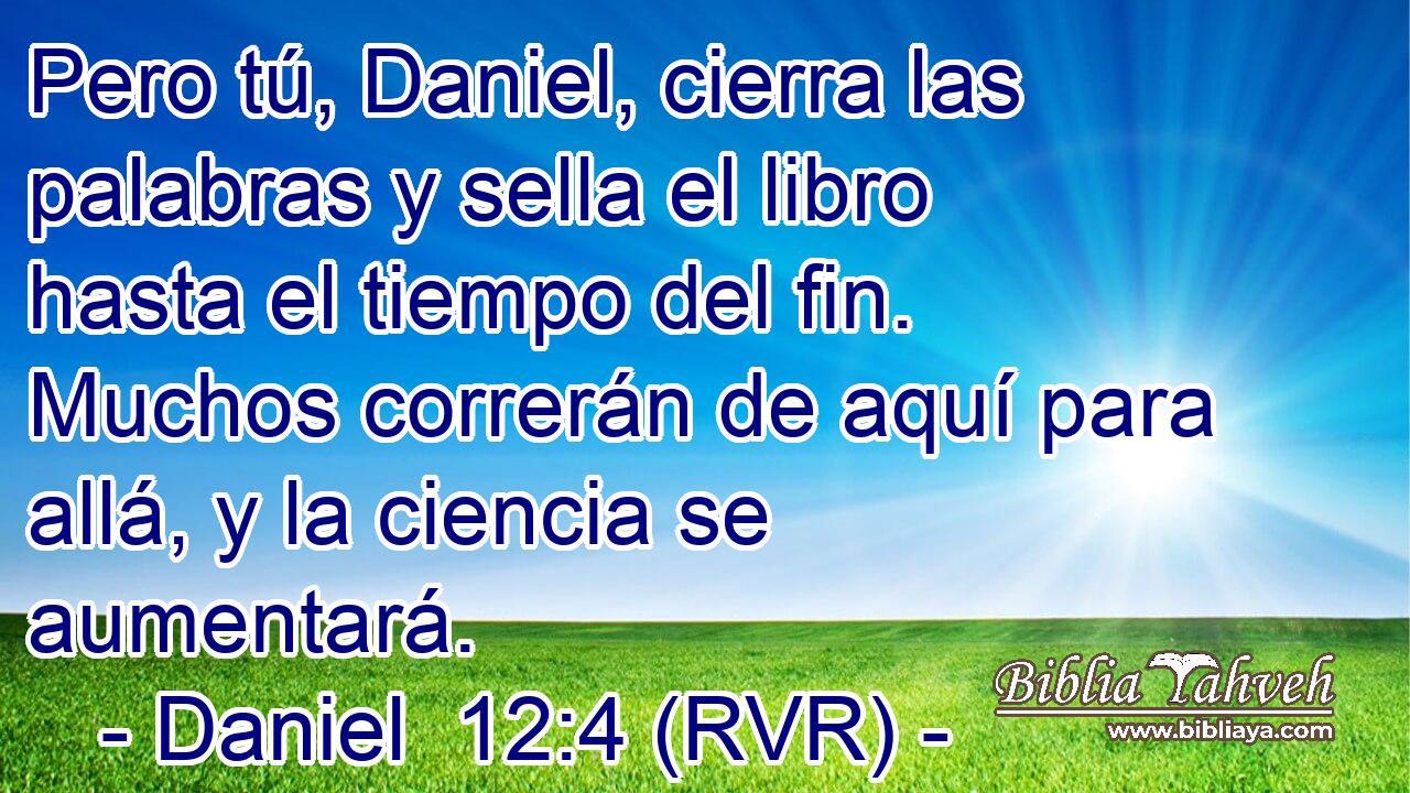 Daniel 12:4 (rvr) - Pero tú, Daniel, cierra las palabras y sella...