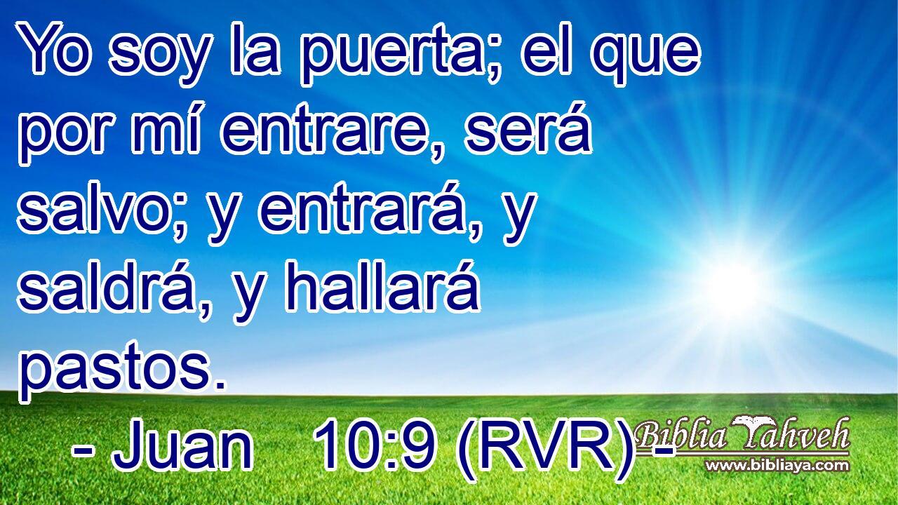 Juan 10:9 (rvr) - Yo soy la puerta; el que por mí entrare, ser�...